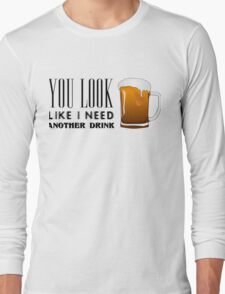 You Look Like I need Another Drink - Funny Pick Up Flirt  Long Sleeve T-Shirt