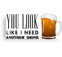 You Look Like I need Another Drink - Funny Pick Up Flirt  Canvas Print