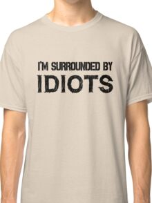 Surrounded by idiots Funny Offensive Protest Society Text Design Classic T-Shirt