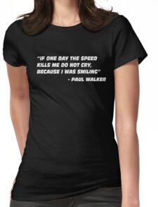 Paul Walker Quote - If One Day The Speed Kills me.... Womens Fitted T-Shirt