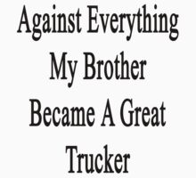 Against Everything My Brother Became A Great Trucker  by supernova23