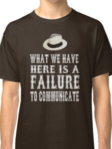 Cool Hand Luke Quote - What We Have Here Is Failure To Communicate Classic T-Shirt