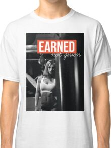 Earned. Not Given. Classic T-Shirt