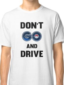 Don't GO and Drive Classic T-Shirt