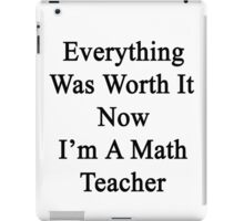 Everything Was Worth It Now I'm A Math Teacher  iPad Case/Skin