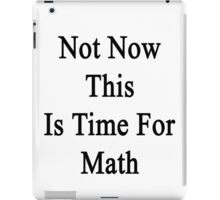 Not Now This Is Time For Math iPad Case/Skin