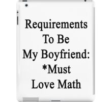 Requirements To Be My Boyfriend: *Must Love Math iPad Case/Skin