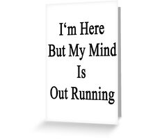 I'm Here But My Mind Is Out Running  Greeting Card