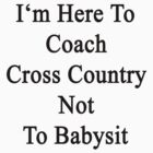 I'm Here To Coach Cross Country Not To Babysit  by supernova23