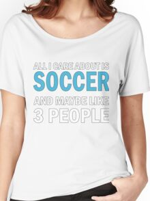 All I Care About is Soccer Women's Relaxed Fit T-Shirt