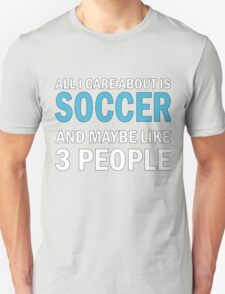 All I Care About is Soccer Unisex T-Shirt