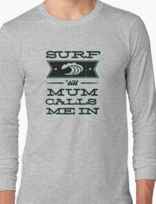 Surf 'till Mum calls me in Long Sleeve T-Shirt