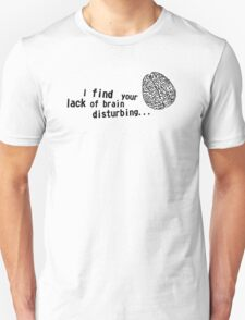 I find your lack of brain disturbing Unisex T-Shirt