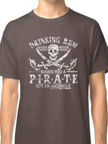 DRINKING RUM BEFORE NOON MAKES YOU A PIRATE Classic T-Shirt