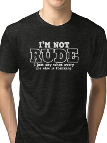 I'M NOT RUDE  I JUST SAY WHAT EVERY ONE ELSE IS THINKING Tri-blend T-Shirt