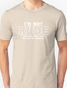I'M NOT RUDE  I JUST SAY WHAT EVERY ONE ELSE IS THINKING Unisex T-Shirt