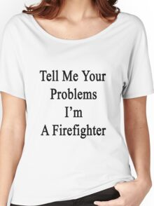 Tell Me Your Problems I'm A Firefighter  Women's Relaxed Fit T-Shirt