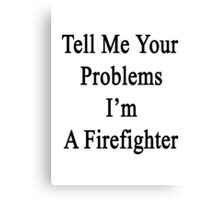 Tell Me Your Problems I'm A Firefighter  Canvas Print