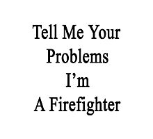 Tell Me Your Problems I'm A Firefighter  Photographic Print