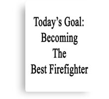 Today's Goal: Becoming The Best Firefighter Canvas Print