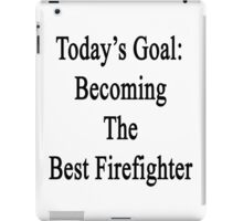Today's Goal: Becoming The Best Firefighter iPad Case/Skin