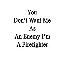 You Don't Want Me As An Enemy I'm A Firefighter  Photographic Print