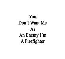You Don't Want Me As An Enemy I'm A Firefighter  by supernova23