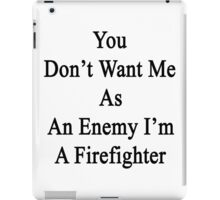 You Don't Want Me As An Enemy I'm A Firefighter  iPad Case/Skin