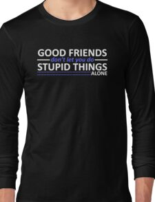 Good Friends Don't Let You Do Stupid Things Alone Long Sleeve T-Shirt