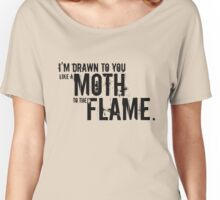 I'm Drawn to you like a Moth to the Flame. Women's Relaxed Fit T-Shirt