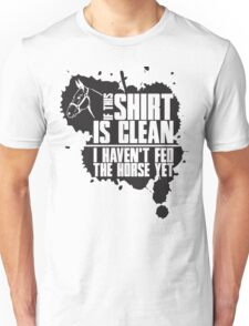 If this t-shirts is clean I haven't fed the horse yet Unisex T-Shirt