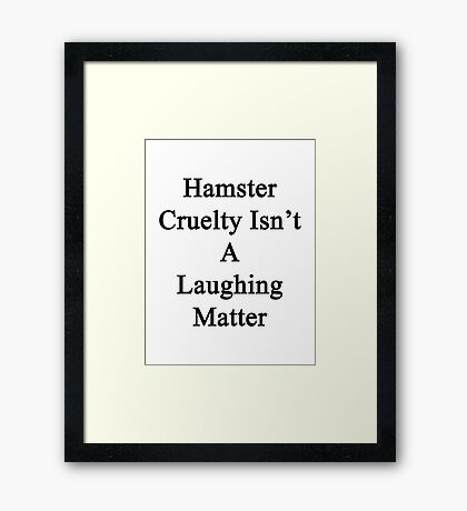 Hamster Cruelty Isn't A Laughing Matter  Framed Print