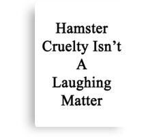 Hamster Cruelty Isn't A Laughing Matter  Canvas Print