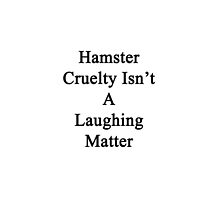 Hamster Cruelty Isn't A Laughing Matter  by supernova23