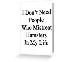 I Don't Need People Who Mistreat Hamsters In My Life Greeting Card