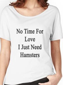 No Time For Love I Just Need Hamsters Women's Relaxed Fit T-Shirt