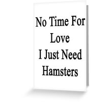 No Time For Love I Just Need Hamsters Greeting Card