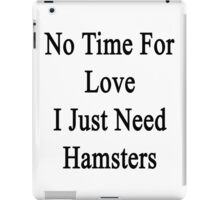 No Time For Love I Just Need Hamsters iPad Case/Skin