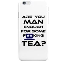 Are You MAN Enough For Some FUCKING TEA? iPhone Case/Skin