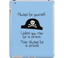 Always be yourself, unless you can be a pirate iPad Case/Skin
