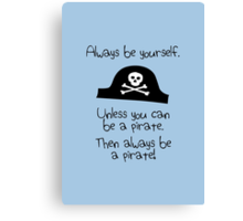 Always be yourself, unless you can be a pirate Canvas Print