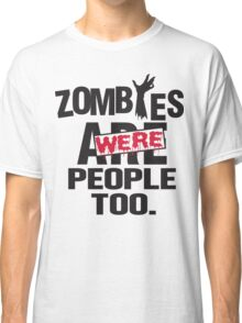 Zombies were people too Classic T-Shirt