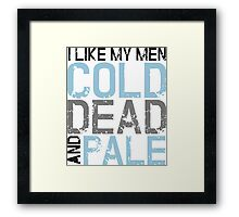 I like my men cold, dead and pale Framed Print
