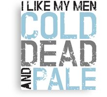 I like my men cold, dead and pale Canvas Print