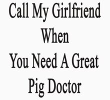 Call My Girlfriend When You Need A Great Pig Doctor  by supernova23