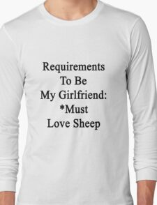 Requirements To Be My Girlfriend: *Must Love Sheep  Long Sleeve T-Shirt