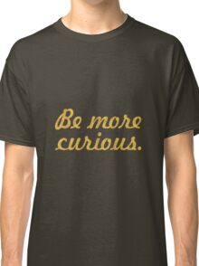 Be more curious - Inspirational Quote Classic T-Shirt