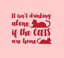 It isn't drinking alone if the Cats are Home! by jazzydevil