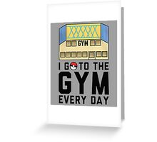 I Go To the gym everyday - Pokemon Go Greeting Card