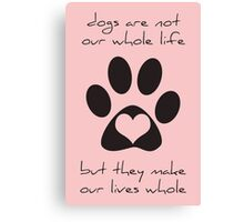 Dogs Make Our Lives Whole Canvas Print